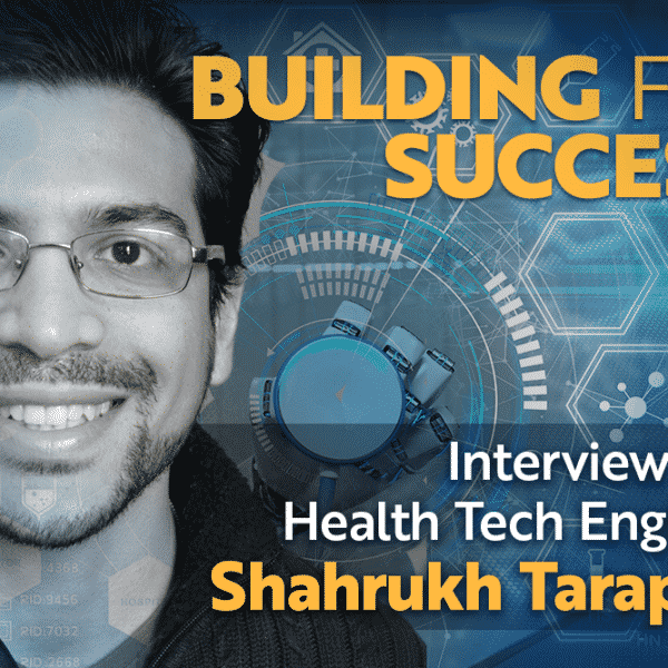Building for Success: Interview with Health Tech Engineer Shahrukh Tarapore